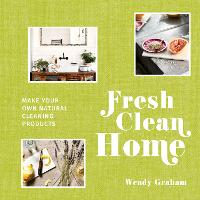 Fresh Clean Home Make your own natural cleaning products by Wendy Graham