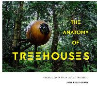 The Anatomy of Treehouses New buildings from an old tradition by Jane Field-Lewis