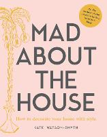 Mad about the House How to decorate your home with style by Kate Watson-Smyth