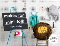 Makes for Mini Folk 25 projects to make for the little people in your life by Lisa Stickley