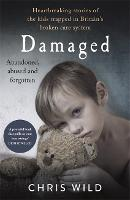 Damaged Heartbreaking stories of the kids trapped in Britain's broken care system by Chris Wild