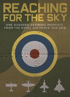 Reaching for the Sky One Hundred Defining Moments from the Royal Air Force 1918-2018 by Scott Addington