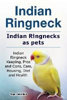Indian Ringneck. Indian Ringnecks as Pets. Indian Ringneck Keeping, Pros and Cons, Care, Housing, Diet and Health. by Roger Rodendale