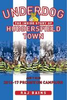 Underdog The Inside story of Huddersfield Town and Their 2016-17 Promotion Campaign by Raj Baines
