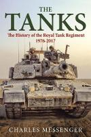 The Tanks The History of the Royal Tank Regiment, 1976-2017 by Charles Messenger