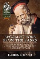 Recollections from the Ranks Three Russian Soldiers' Autobiographies from the Napoleonic Wars by Darrin Boland