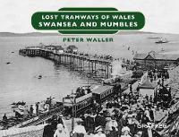 Lost Tramways of Wales: Swansea and Mumbles by Peter Waller
