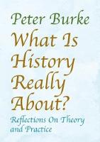 What is History Really About? Reflections On Theory and Practice by Peter Burke