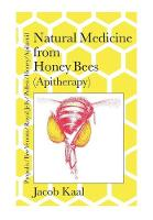 Natural Medicine from Honey Bees (Apitherapy) Bees; Propolis, Bee Venom, Royal Jelly, Pollen, Honey, Apilarnil by Jacob Kaal