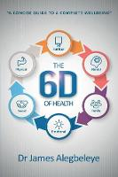 The 6d of Health A Concise Guide to a Complete Wellbeing by James Alegbeleye