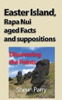 Easter Island, Rapa Nui Aged Facts and Suppositions Discovering the Points by Sheun Parry