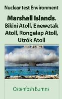 Nuclear Test Environment Marshall Islands. Bikini Atoll, Enewetak Atoll, Rongelap Atoll, Utrōk Atoll by Ostenfosh Burnns