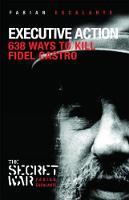 Executive Action 638 Ways to Kill Fidel Castro by Fabian Escalante