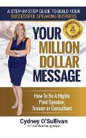 Your Million Dollar Message How to Be a Highly Paid Speaker, Trainer or Consultant by Cydney O'Sullivan