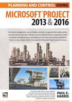 Planning and Control Using Microsoft Project 2013 and 2016 by Paul E. Harris