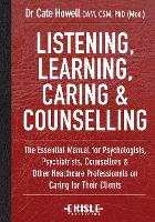 Listening, Learning, Caring and Counselling The Essential Manual for Psychologists, Psychiatrists, Counsellors and Other Healthcare Professionals on Caring for Their Clients by Dr. Cate Howell