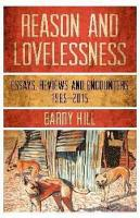Reason and Lovelessness Essays, Reviews & Encounters, 1985-2015 by Barry Hill