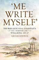 'Me Write Myself' The Free Aboriginal Inhabitants of Van Diemen's Land at Wybalenna, 1832-47 by Leonie Stevens