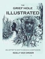 The Grief Hole Illustrated An Artist's Sketchbook Companion by Keely Van Order