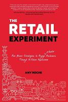 The Retail Experiment Five Proven Strategies to Engage & Excite Customers Through In-Store Experience by Amy Roche
