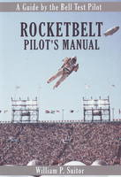 Rocketbelt Pilot's Manual A Guide by the Bell Test Pilot by William P. Suitor