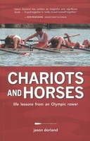 Chariots and Horses Life Lessons from an Olympic Rower by Jason Dorland
