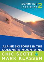 Summits & Icefields 2 Alpine Ski Tours in the Columbia Mountains by Chic Scott, Mark Klassen