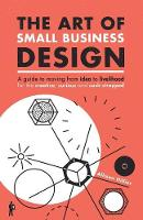 The Art of Small Business Design Moving from Idea to Livelihood for the Creative, Curious and Cash-Strapped by Allison Hillier