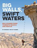 Big Walls, Swift Waters Epic Stories from Yosemite Search and Rescue by Charles R. Butch Farabee