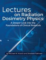 Lectures on Radiation Dosimetry Physics A Deeper Look into the Foundations of Clinical Protocols by Michael W. Kissick, Sharareh Fakhraei
