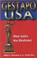 Gestapo USA When Justice Was Blindfolded by Lt. Col. William E., Sr. Winterstein