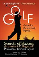 Golf Guide for Parents and Players Secrets of Success for Junior and College Golf, Professional Tour and Beyond by Jacqui McSorley, Johnny Gonzales