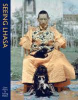 Seeing Lhasa: British Depictions Of The Tibetan Capital, 1936-1947 by Clare Harris, Tsering Shakya