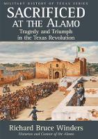 Sacrificed at the Alamo Tragedy and Triumph in the Texas Revolution by Richard Bruce Winders