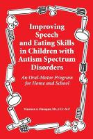 Improved Speech and Eating Skills in Children with Autism Spectrum Disorders An Oral-Motor Program for Home and School by Maureen A Flanagan