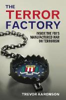 The Terror Factory Inside the FBI's Manufactured War on Terrorism by Trevor Aaronson