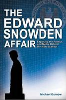 Edward Snowden Affair Exposing the Politics & Media Behind the NSA Scandal by Michael Gurnow