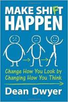 Make Shift Happen Change How You Look by Changing How You Think by Dean Dwyer