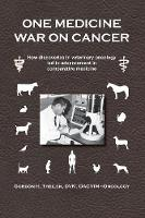 One Medicine War on Cancer How Discoveries in Veterinary Oncology Led to Advancement in Comparative Medicine by Gordon H Theilen