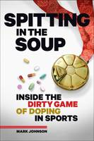Spitting in the Soup Inside the Dirty Game of Doping in Sports by Mark Johnson
