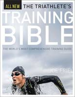 The Triathlete's Training Bible The World's Most Comprehensive Training Guide by Joe Friel