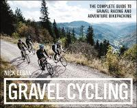 Gravel Cycling The Complete Guide to Gravel Racing and Adventure Bikepacking by Nick Legan