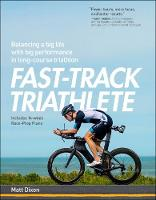Fast-Track Triathlete Balancing a Big Life with Big Performance in Long-Course Triathlon by Matt Dixon