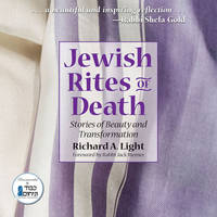 Jewish Rites of Death Stories of Beauty and Transformation by Richard A. (Richard A. Light    ) Light