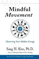 Mindful Movement Mastering Your Hidden Energy by Sang H. Kim