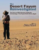 The Desert Fayum Reinvestigated The Early to Mid-Holocene Landscape Archaeology of the Fayum North Shore, Egypt by Willeke Wendrich