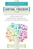 Virtual Freedom How to Work with Virtual Staff to Buy More Time, Become More Productive, and Build Your Dream Business by Chris C. Ducker