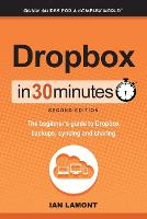 Dropbox in 30 Minutes, Second Edition The Beginner's Guide to Dropbox Backups, Syncing, and Sharing by Ian Lamont