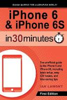 iPhone 6 & iPhone 6s in 30 Minutes The Unofficial Guide to the iPhone 6 and iPhone 6s, Including Basic Setup, Easy IOS Tweaks, and Time-Saving Tips by Ian Lamont