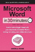 Microsoft Word in 30 Minutes How to Make a Bigger Impact with Your Documents and Master Word's Writing, Formatting, and Collaboration Tools by Angela Rose